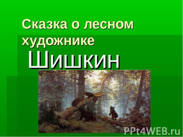 Сказка о лесном художникеШишкин