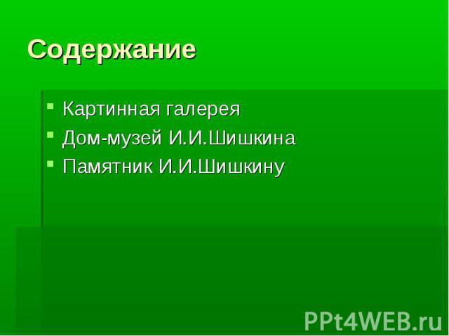 СодержаниеКартинная галерея Дом-музей И.И.ШишкинаПамятник И.И.Шишкину