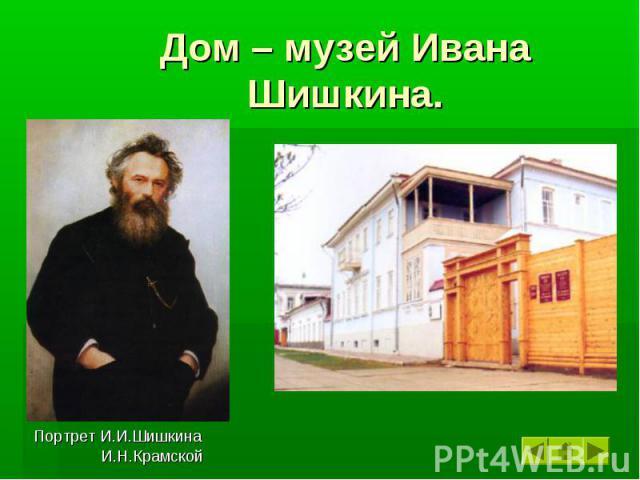 Дом – музей Ивана Шишкина. Портрет И.И.Шишкина И.Н.Крамской