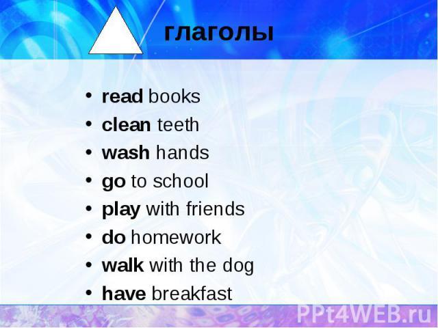 глаголы read booksclean teethwash handsgo to schoolplay with friendsdo homeworkwalk with the doghave breakfast