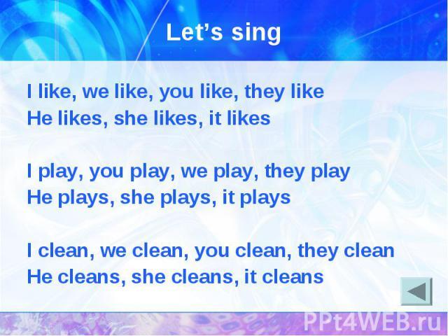 I like, we like, you like, they likeHe likes, she likes, it likesI play, you play, we play, they playHe plays, she plays, it playsI clean, we clean, you clean, they cleanHe cleans, she cleans, it cleans