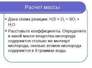 Расчет массы Дана схема реакции: H2S + O2 = SO2 + H2OРасставьте коэффициенты. Оп