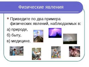 Физические явления Приведите по два примера физических явлений, наблюдаемых в:а)