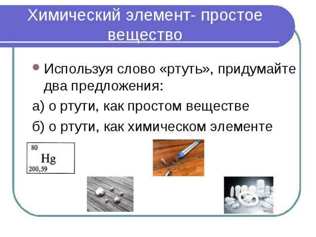 Химический элемент- простое вещество Используя слово «ртуть», придумайте два предложения: а) о ртути, как простом веществеб) о ртути, как химическом элементе