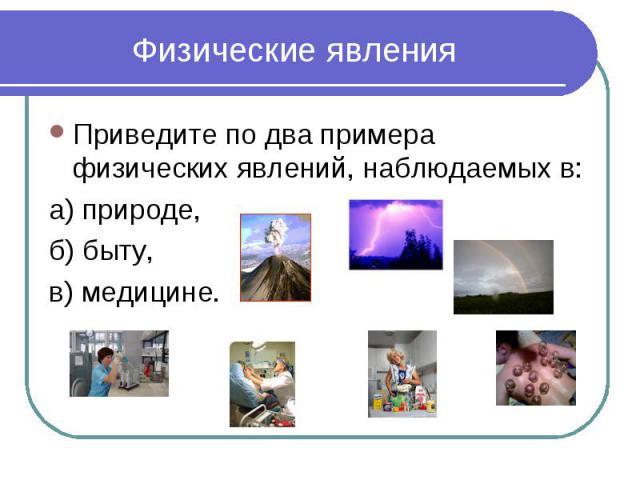Физические явления Приведите по два примера физических явлений, наблюдаемых в:а) природе, б) быту, в) медицине.