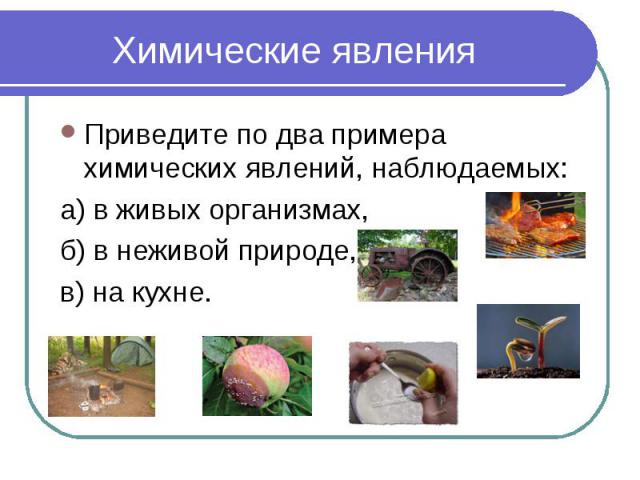 Химические явления Приведите по два примера химических явлений, наблюдаемых: а) в живых организмах, б) в неживой природе, в) на кухне.