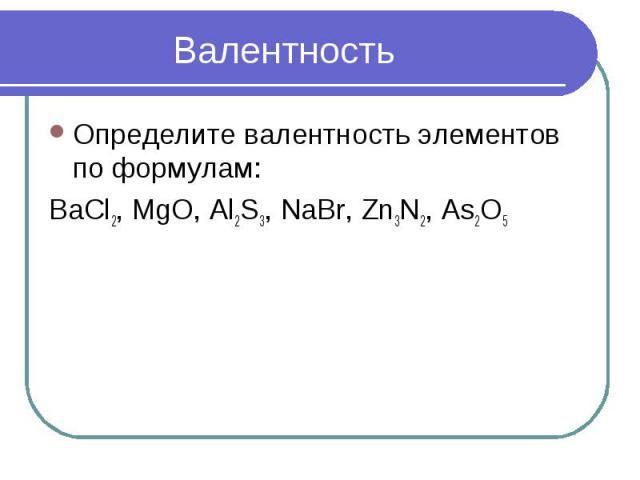 Определите валентность элементов по формулам:BaCl2, MgO, Al2S3, NaBr, Zn3N2, As2O5 Валентность