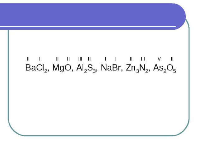 II I II II III II I I II III V IIBaCl2, MgO, Al2S3, NaBr, Zn3N2, As2O5