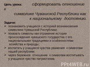 Цель урока: сформировать отношение к символике Чувашской Республики как к национ