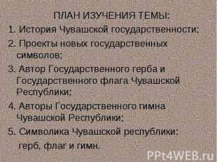 ПЛАН ИЗУЧЕНИЯ ТЕМЫ:1. История Чувашской государственности;2. Проекты новых госуд