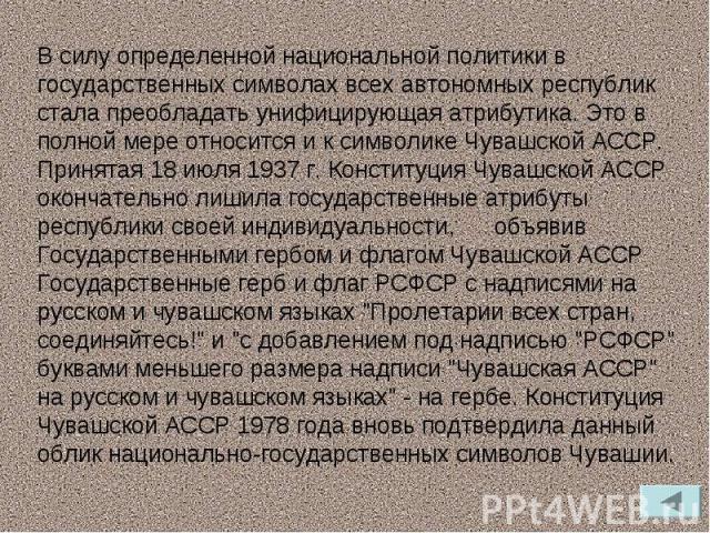 В силу определенной национальной политики в государственных символах всех автономных республик стала преобладать унифицирующая атрибутика. Это в полной мере относится и к символике Чувашской АССР. Принятая 18 июля 1937г. Конституция Чувашской АССР …