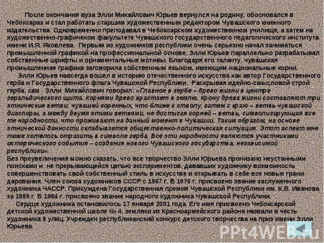 После окончания вуза Элли Михайлович Юрьев вернулся на родину, обосновался в Чебоксарах и стал работать старшим художественным редактором Чувашского книжного издательства. Одновременно преподавал в Чебоксарском художественном училище, а затем на худ…