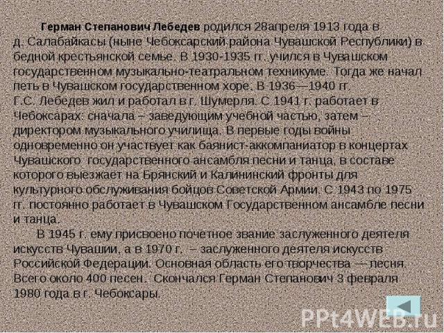Герман Степанович Лебедев родился 28апреля 1913 года в д.Салабайкасы (ныне Чебоксарский района Чувашской Республики) в бедной крестьянской семье. В 1930-1935 гг. учился в Чувашском государственном музыкально-театральном техникуме. Тогда же начал пе…