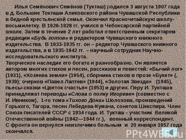 Илья Семёнович Семёнов (Тукташ) родился 3 августа 1907 года в д.Большие Токташи Аликовского района Чувашской Республики в бедной крестьянской семье. Окончил Красночетайскую школу-восьмилетку. В 1926-1928 гг. учился в Чебоксарской партийной школе. З…