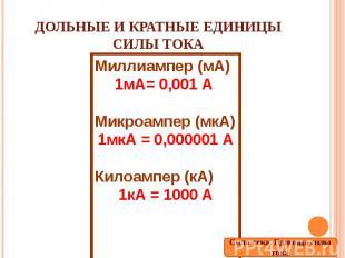 Дольные и кратные единицы силы тока Миллиампер (мА)1мА= 0,001 А Микроампер (мкА)