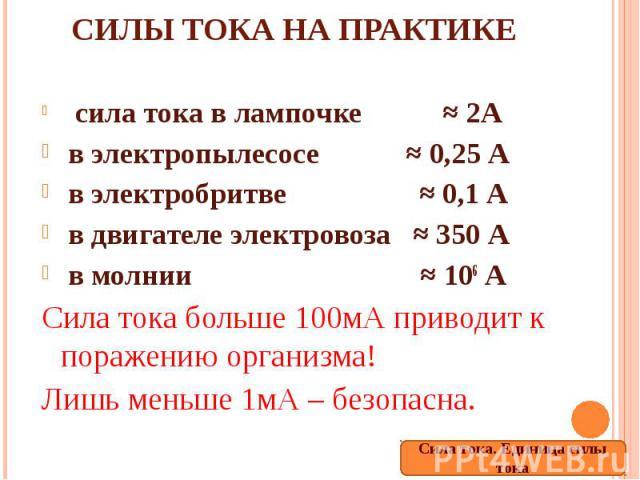 Силы тока на практике сила тока в лампочке ≈ 2А в электропылесосе ≈ 0,25 А в электробритве ≈ 0,1 А в двигателе электровоза ≈ 350 А в молнии ≈ 106 АСила тока больше 100мА приводит к поражению организма!Лишь меньше 1мА – безопасна.
