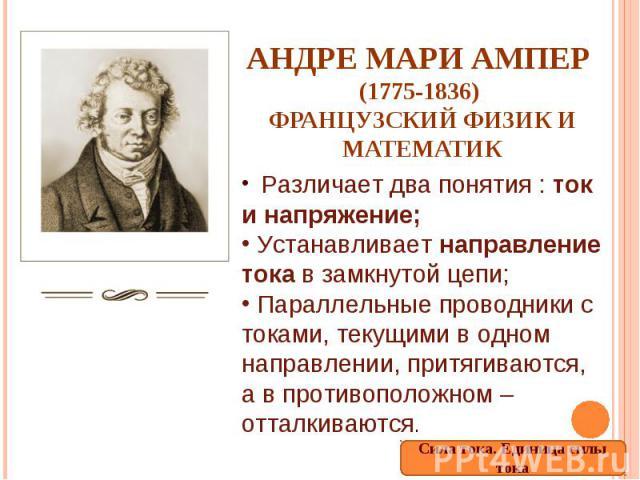 Андре Мари Ампер (1775-1836) французский физик и математик Различает два понятия : ток и напряжение; Устанавливает направление тока в замкнутой цепи; Параллельные проводники с токами, текущими в одном направлении, притягиваются, а в противоположном …