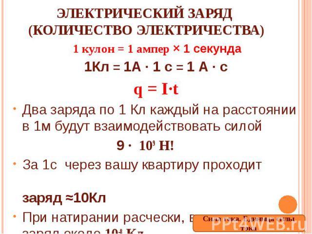 Электрический заряд (количество электричества) 1 кулон = 1 ампер × 1 секунда1Кл = 1А ∙ 1 с = 1 А ∙ сq = I∙tДва заряда по 1 Кл каждый на расстоянии в 1м будут взаимодействовать силой 9 ∙ 109 Н!За 1с через вашу квартиру проходит заряд ≈10КлПри натиран…