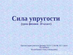 Сила упругости (урок физики 10 класс) Презентация учителя физики ГБОУ СОШ № 237