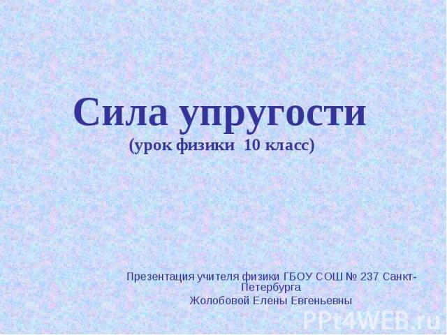 Сила упругости (урок физики 10 класс) Презентация учителя физики ГБОУ СОШ № 237 Санкт-ПетербургаЖолобовой Елены Евгеньевны