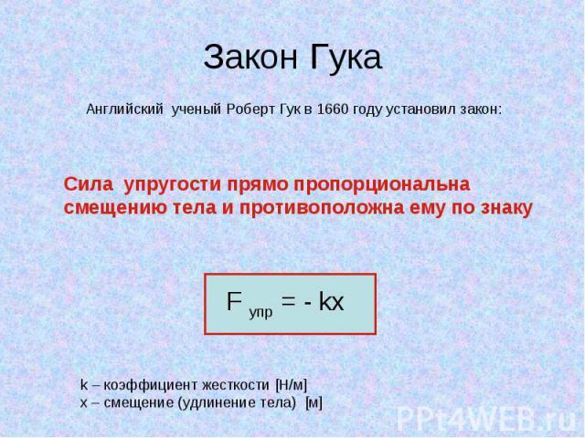Закон Гука Английский ученый Роберт Гук в 1660 году установил закон: Сила упругости прямо пропорциональна смещению тела и противоположна ему по знаку F упр = - kx k – коэффициент жесткости [Н/м]x – смещение (удлинение тела) [м]