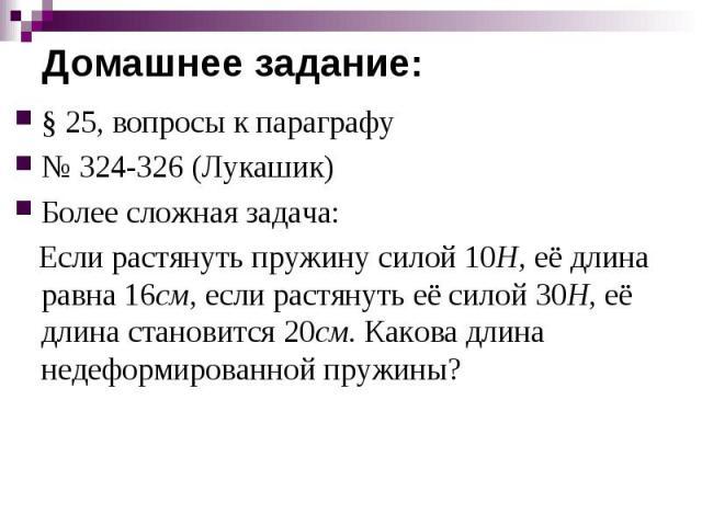 § 25, вопросы к параграфу№ 324-326 (Лукашик)Более сложная задача: Если растянуть пружину силой 10Н, её длина равна 16см, если растянуть её силой 30Н, её длина становится 20см. Какова длина недеформированной пружины?