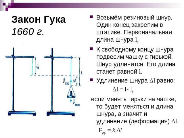 Закон Гука 1660 г. Возьмём резиновый шнур. Один конец закрепим в штативе. Первоначальная длина шнура l0.К свободному концу шнура подвесим чашку с гирькой. Шнур удлинится. Его длина станет равной l.Удлинение шнура Δl равно: Δl = l- l0, если менять ги…