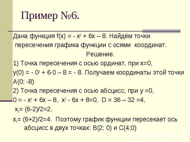 Дана функция f(х) = - х2 + 6х – 8. Найдём точки пересечения графика функции с осями координат.Решение.1) Точка пересечения с осью ординат, при х=0, у(0) = - 02 + 6·0 – 8 = - 8. Получаем координаты этой точки А(0; -8)2) Точка пересечения с осью абсци…