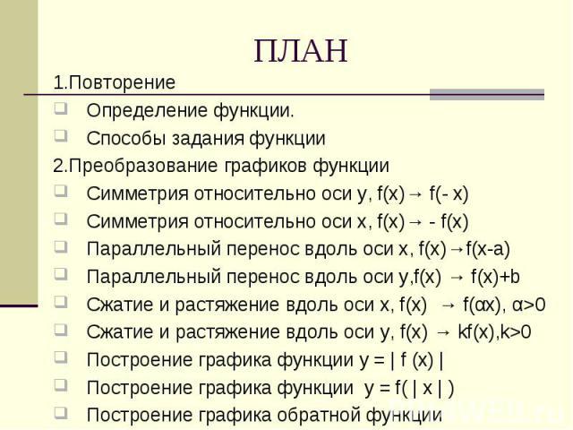 1.Повторение Определение функции.Способы задания функции2.Преобразование графиков функцииСимметрия относительно оси у, f(x)→ f(- x)Симметрия относительно оси х, f(x)→ - f(x) Параллельный перенос вдоль оси х, f(x)→f(x-а)Параллельный перенос вдоль оси…