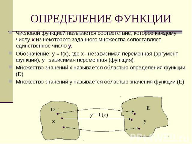 Числовой функцией называется соответствие, которое каждому числу х из некоторого заданного множества сопоставляет единственное число у.Обозначение: у = f(х), где х –независимая переменная (аргумент функции), у –зависимая переменная (функция).Множест…