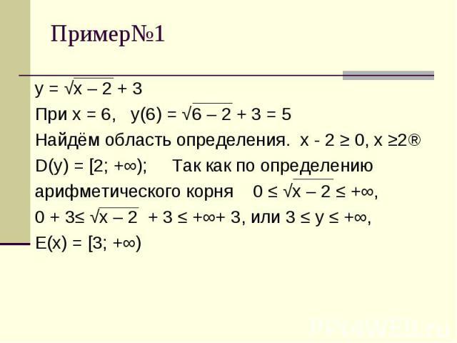 у = √х – 2 + 3При х = 6, у(6) = √6 – 2 + 3 = 5Найдём область определения. х - 2 ≥ 0, х ≥2⇒D(у) = [2; +∞); Так как по определениюарифметического корня 0 ≤ √х – 2 ≤ +∞, 0 + 3≤ √х – 2 + 3 ≤ +∞+ 3, или 3 ≤ у ≤ +∞, Е(х) = [3; +∞)