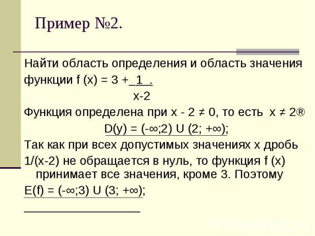 Найти область определения и область значенияфункции f (x) = 3 + 1 . х-2Функция определена при х - 2 ≠ 0, то есть х ≠ 2⇒D(у) = (-∞;2) U (2; +∞); Так как при всех допустимых значениях х дробь 1/(х-2) не обращается в нуль, то функция f (x) принимает вс…
