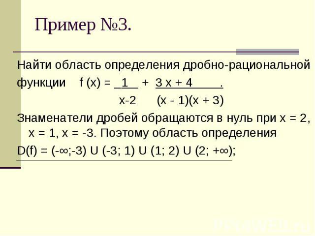 Найти область определения дробно-рациональнойфункции f (x) = 1 + 3 х + 4 . х-2 (х - 1)(х + 3)Знаменатели дробей обращаются в нуль при х = 2, х = 1, х = -3. Поэтому область определения D(f) = (-∞;-3) U (-3; 1) U (1; 2) U (2; +∞);