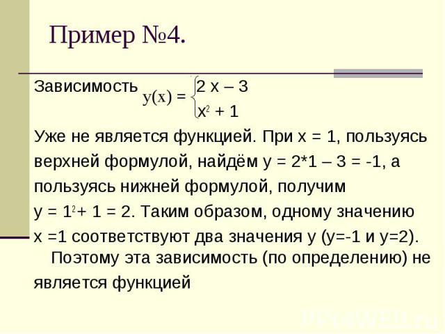 Зависимость 2 х – 3 х2 + 1Уже не является функцией. При х = 1, пользуясь верхней формулой, найдём у = 2*1 – 3 = -1, апользуясь нижней формулой, получим у = 12 + 1 = 2. Таким образом, одному значению х =1 соответствуют два значения у (у=-1 и у=2). По…