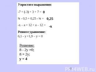Упростите выражения:-7 + (-3) + 3 + 7 =¾ - 0,5 + 0,25 - ¼ =-х – а + 12 + а – 12