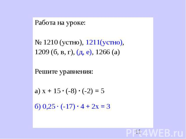 Работа на уроке:№ 1210 (устно), 1211(устно), 1209 (б, в, г), (д, е), 1266 (а)Решите уравнения:а) х + 15 ∙ (-8) ∙ (-2) = 5б) 0,25 ∙ (-17) ∙ 4 + 2х = 3