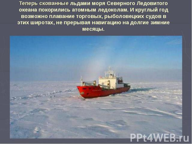 Теперь скованные льдами моря Северного Ледовитого океана покорились атомным ледоколам. И круглый год возможно плавание торговых, рыболовецких судов в этих широтах, не прерывая навигацию на долгие зимние месяцы.