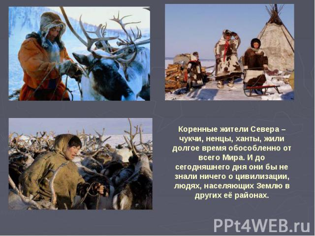 Коренные жители Севера – чукчи, ненцы, ханты, жили долгое время обособленно от всего Мира. И до сегодняшнего дня они бы не знали ничего о цивилизации, людях, населяющих Землю в других её районах.