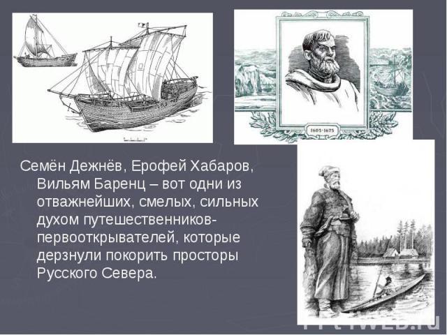 Семён Дежнёв, Ерофей Хабаров, Вильям Баренц – вот одни из отважнейших, смелых, сильных духом путешественников-первооткрывателей, которые дерзнули покорить просторы Русского Севера.