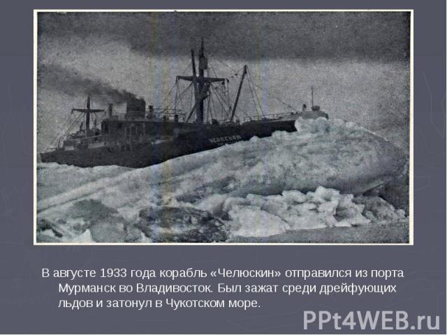 В августе 1933 года корабль «Челюскин» отправился из порта Мурманск во Владивосток. Был зажат среди дрейфующих льдов и затонул в Чукотском море.
