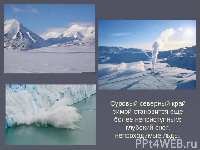 Суровый северный край зимой становится ещё более неприступным: глубокий снег, непроходимые льды.