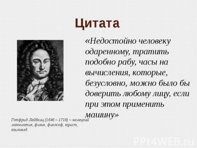 Цитата «Недостойно человеку одаренному, тратить подобно рабу, часы на вычисления, которые, безусловно, можно было бы доверить любому лицу, если при этом применить машину» Готфрид Лейбниц (1646 – 1716) – немецкийматематик, физик, философ, юрист, языковед.