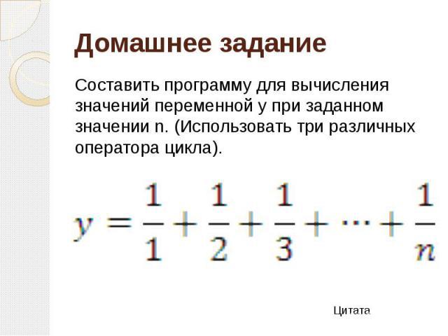 Домашнее задание Составить программу для вычисления значений переменной y при заданном значении n. (Использовать три различных оператора цикла).