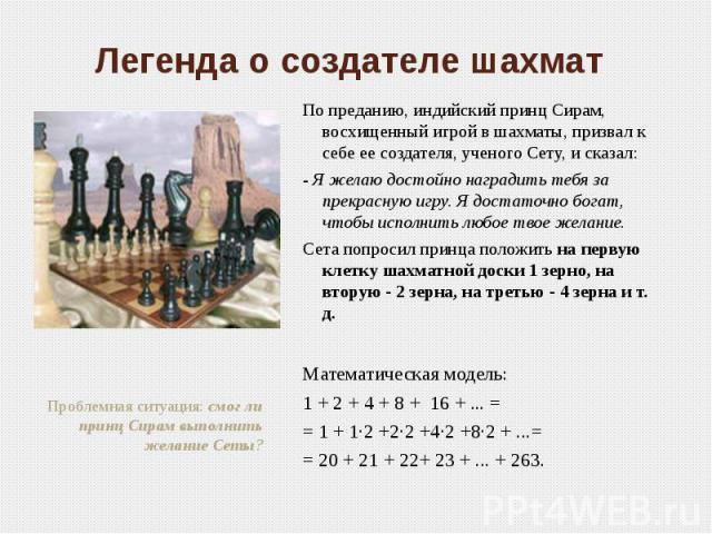 Легенда о создателе шахмат По преданию, индийский принц Сирам, восхищенный игрой в шахматы, призвал к себе ее создателя, ученого Сету, и сказал:- Я желаю достойно наградить тебя за прекрасную игру. Я достаточно богат, чтобы исполнить любое твое жела…