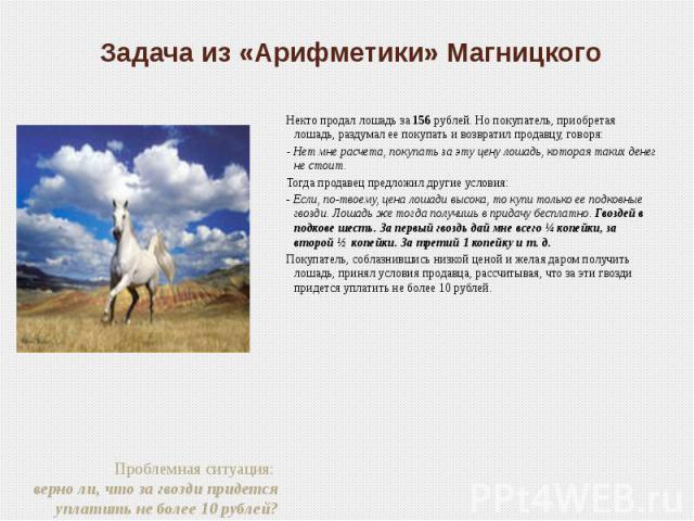 Задача из «Арифметики» Магницкого Некто продал лошадь за 156 рублей. Но покупатель, приобретая лошадь, раздумал ее покупать и возвратил продавцу, говоря:- Нет мне расчета, покупать за эту цену лошадь, которая таких денег не стоит.Тогда продавец пред…