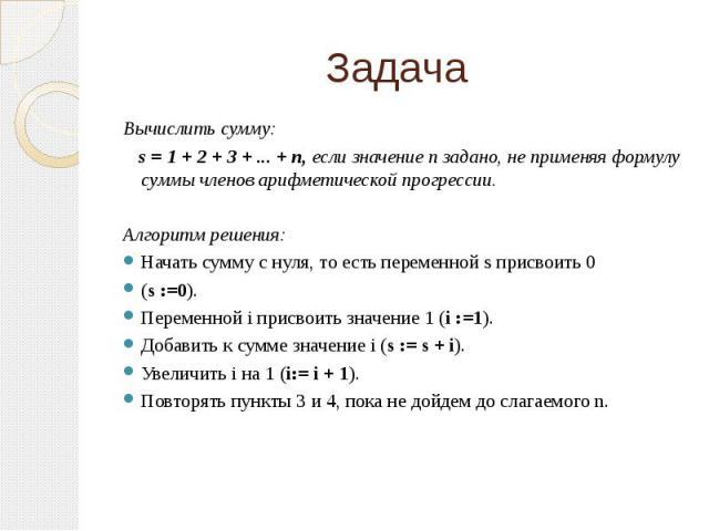 Вычислить сумму: s = 1 + 2 + 3 + ... + п, если значение п задано, не применяя формулу суммы членов арифметической прогрессии.Алгоритм решения:Начать сумму с нуля, то есть переменной s присвоить 0 (s :=0).Переменной i присвоить значение 1 (i :=1).Доб…