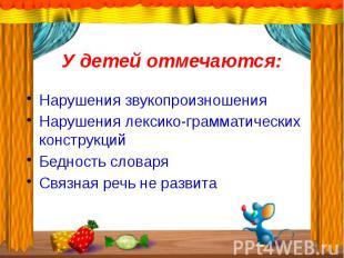 У детей отмечаются:Нарушения звукопроизношенияНарушения лексико-грамматических к