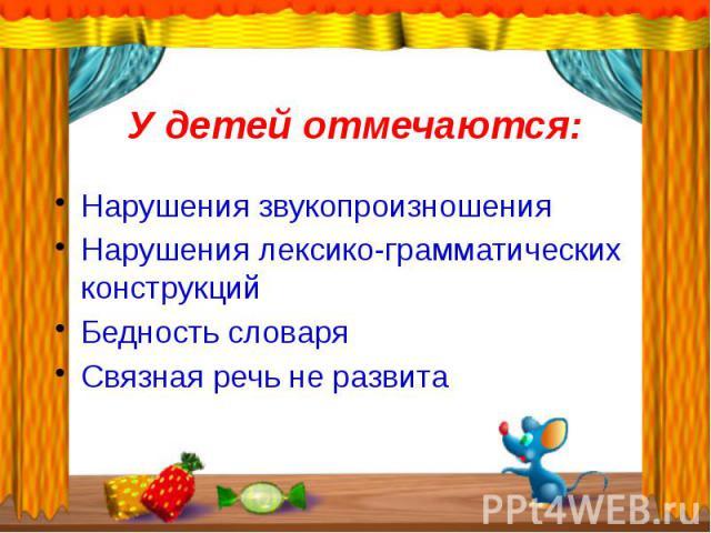 У детей отмечаются:Нарушения звукопроизношенияНарушения лексико-грамматических конструкцийБедность словаряСвязная речь не развита