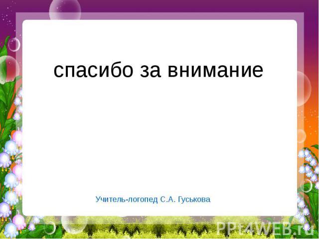 спасибо за внимание Учитель-логопед С.А. Гуськова
