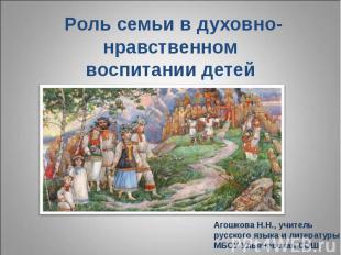 Роль семьи в духовно-нравственном воспитании детей Агошкова Н.Н., учитель русско